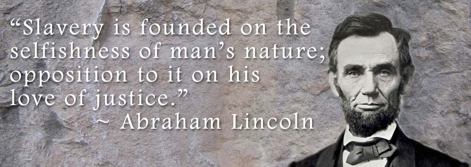 Slavery is founded on the selfishness of man's nature; opposition to it on his love of justice. ~ Abraham Lincoln